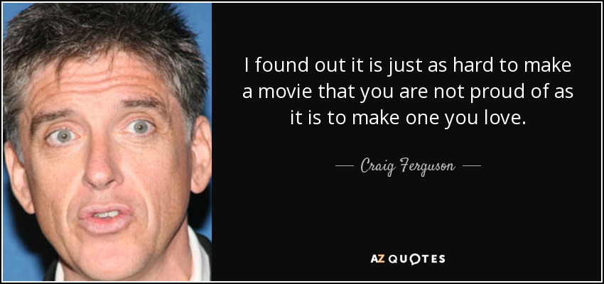I found out it is just as hard to make a movie that you are not proud of as it is to make one you love. - Craig Ferguson