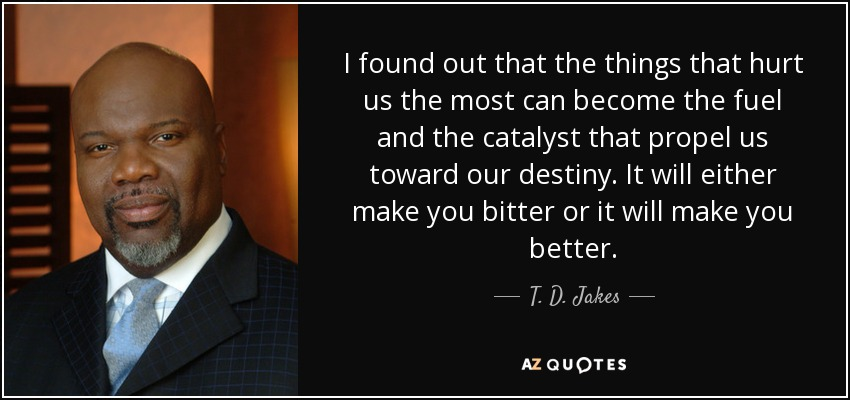 I found out that the things that hurt us the most can become the fuel and the catalyst that propel us toward our destiny. It will either make you bitter or it will make you better. - T. D. Jakes