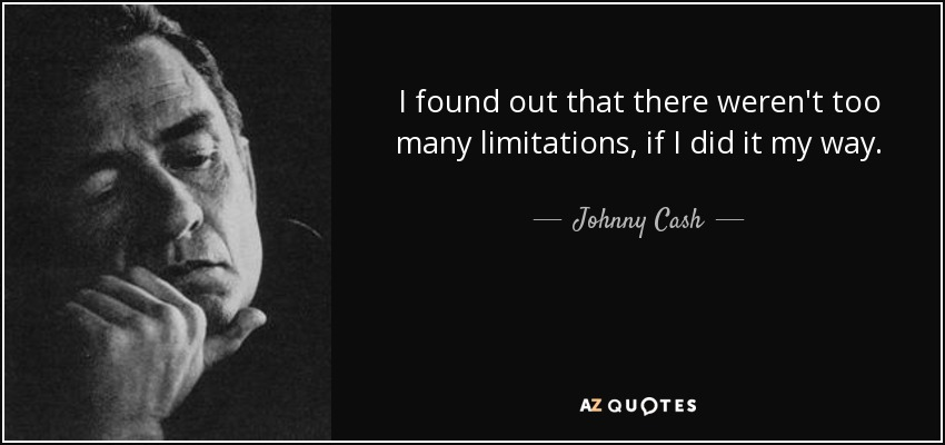 I found out that there weren't too many limitations, if I did it my way. - Johnny Cash
