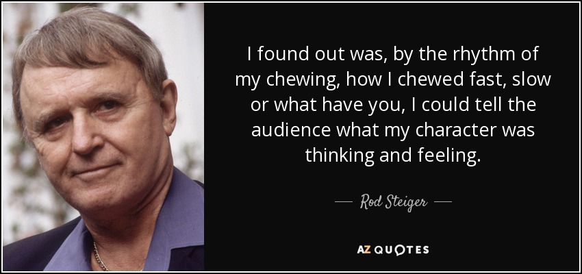 I found out was, by the rhythm of my chewing, how I chewed fast, slow or what have you, I could tell the audience what my character was thinking and feeling. - Rod Steiger