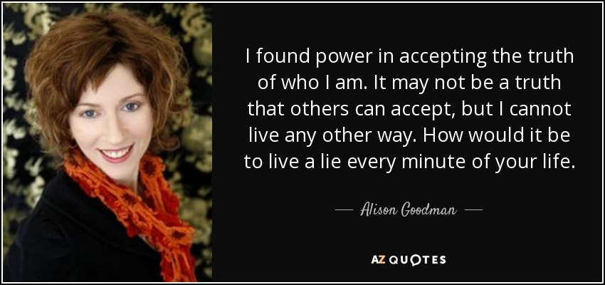 I found power in accepting the truth of who I am. It may not be a truth that others can accept, but I cannot live any other way. How would it be to live a lie every minute of your life. - Alison Goodman