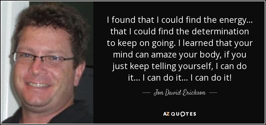 I found that I could find the energy ... that I could find the determination to keep on going. I learned that your mind can amaze your body, if you just keep telling yourself, I can do it ... I can do it ... I can do it! - Jon David Erickson