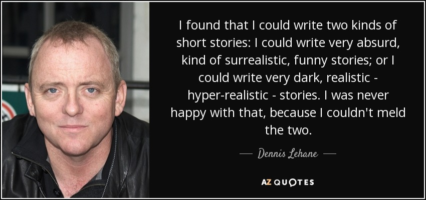 I found that I could write two kinds of short stories: I could write very absurd, kind of surrealistic, funny stories; or I could write very dark, realistic - hyper-realistic - stories. I was never happy with that, because I couldn't meld the two. - Dennis Lehane