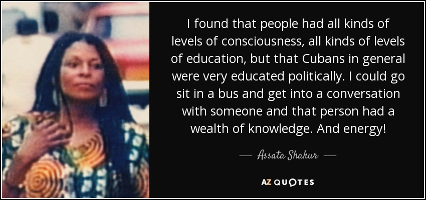 I found that people had all kinds of levels of consciousness, all kinds of levels of education, but that Cubans in general were very educated politically. I could go sit in a bus and get into a conversation with someone and that person had a wealth of knowledge. And energy! - Assata Shakur