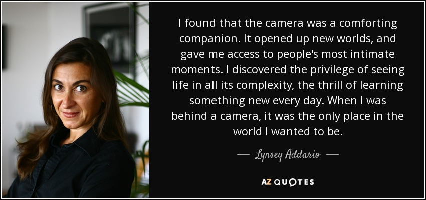 I found that the camera was a comforting companion. It opened up new worlds, and gave me access to people's most intimate moments. I discovered the privilege of seeing life in all its complexity, the thrill of learning something new every day. When I was behind a camera, it was the only place in the world I wanted to be. - Lynsey Addario