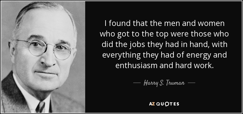 I found that the men and women who got to the top were those who did the jobs they had in hand, with everything they had of energy and enthusiasm and hard work. - Harry S. Truman