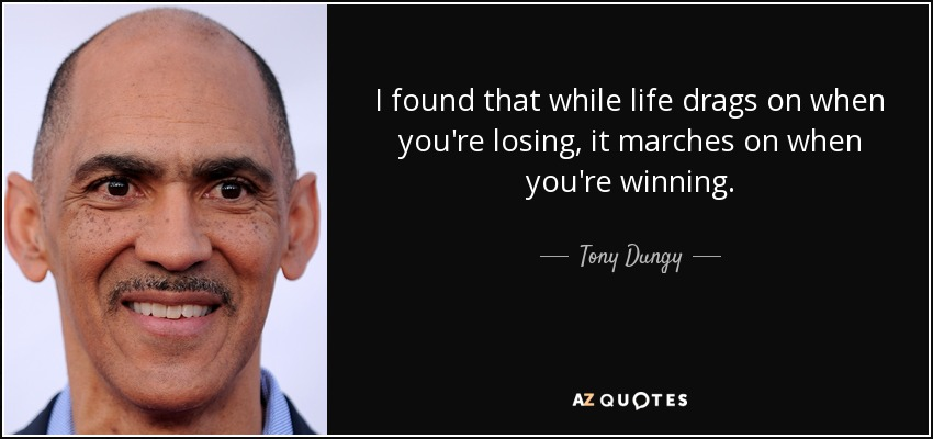 I found that while life drags on when you're losing, it marches on when you're winning. - Tony Dungy