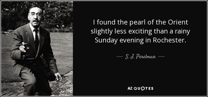I found the pearl of the Orient slightly less exciting than a rainy Sunday evening in Rochester. - S. J. Perelman