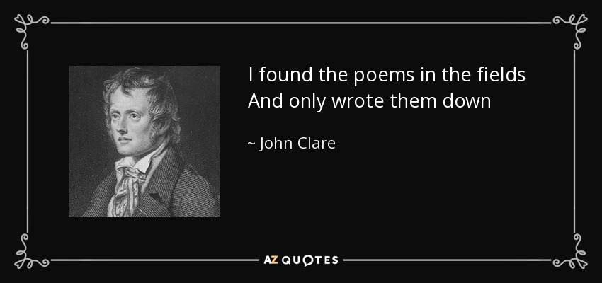 I found the poems in the fields And only wrote them down - John Clare