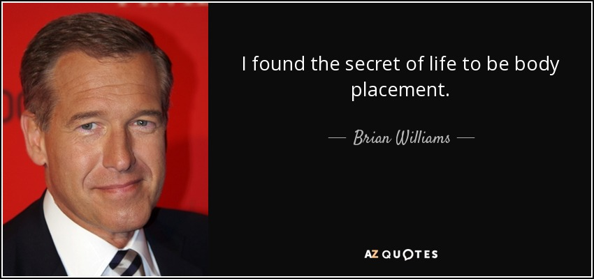 I found the secret of life to be body placement. - Brian Williams
