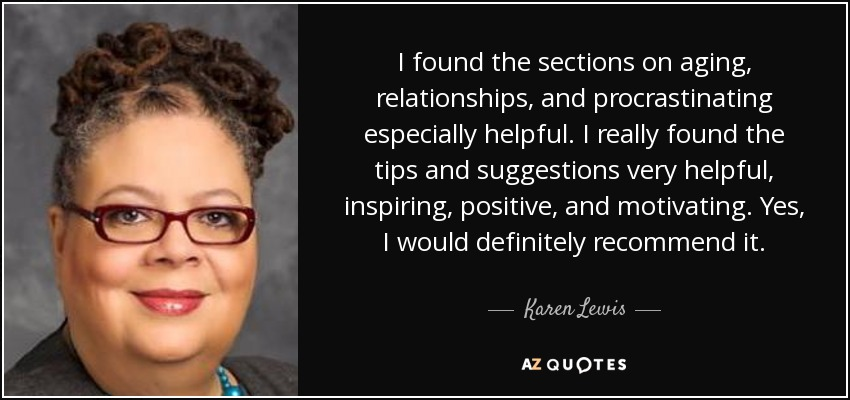 I found the sections on aging, relationships, and procrastinating especially helpful. I really found the tips and suggestions very helpful, inspiring, positive, and motivating. Yes, I would definitely recommend it. - Karen Lewis