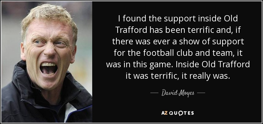 I found the support inside Old Trafford has been terrific and, if there was ever a show of support for the football club and team, it was in this game. Inside Old Trafford it was terrific, it really was. - David Moyes