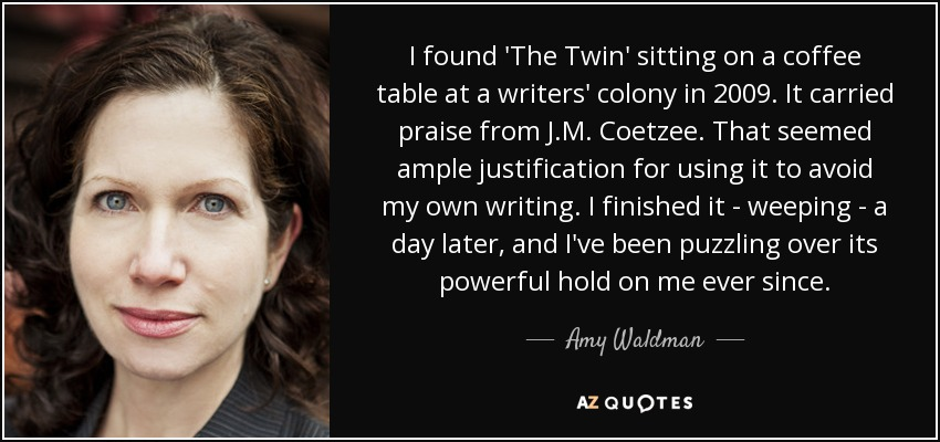 I found 'The Twin' sitting on a coffee table at a writers' colony in 2009. It carried praise from J.M. Coetzee. That seemed ample justification for using it to avoid my own writing. I finished it - weeping - a day later, and I've been puzzling over its powerful hold on me ever since. - Amy Waldman