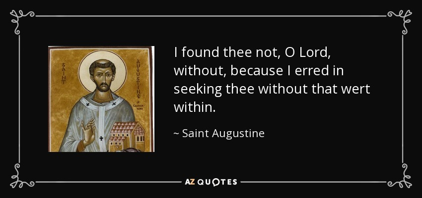 I found thee not, O Lord, without, because I erred in seeking thee without that wert within. - Saint Augustine