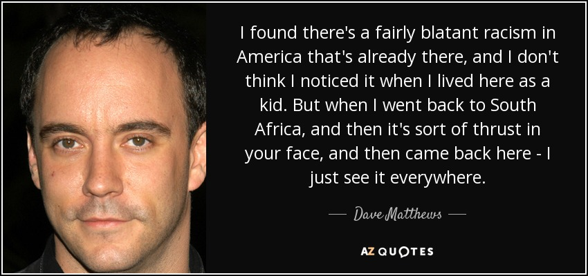 I found there's a fairly blatant racism in America that's already there, and I don't think I noticed it when I lived here as a kid. But when I went back to South Africa, and then it's sort of thrust in your face, and then came back here - I just see it everywhere. - Dave Matthews
