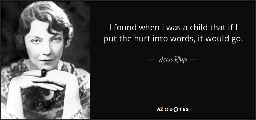 I found when I was a child that if I put the hurt into words, it would go. - Jean Rhys