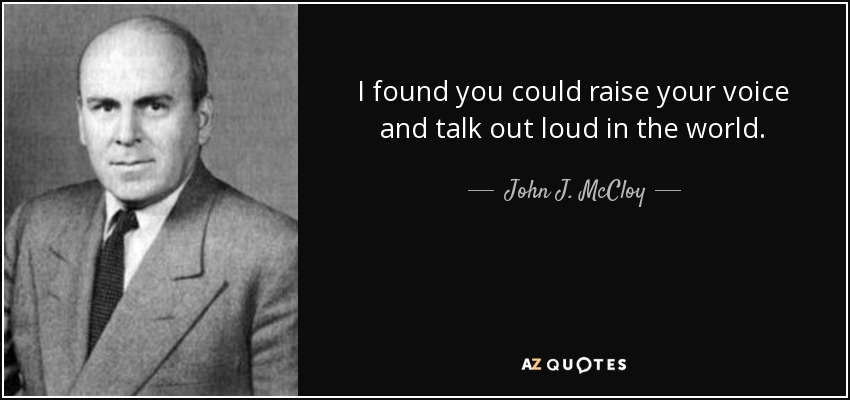I found you could raise your voice and talk out loud in the world. - John J. McCloy