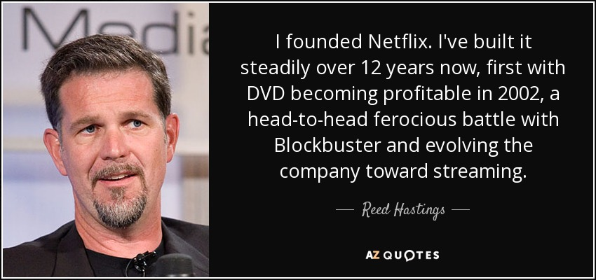 I founded Netflix. I've built it steadily over 12 years now, first with DVD becoming profitable in 2002, a head-to-head ferocious battle with Blockbuster and evolving the company toward streaming. - Reed Hastings