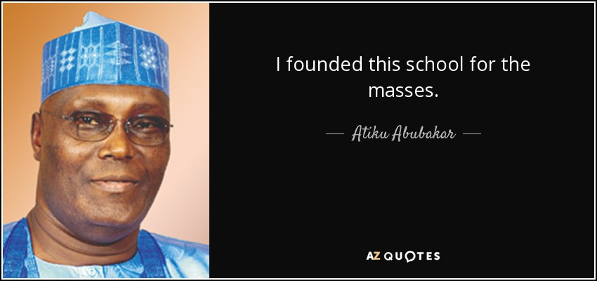I founded this school for the masses. - Atiku Abubakar