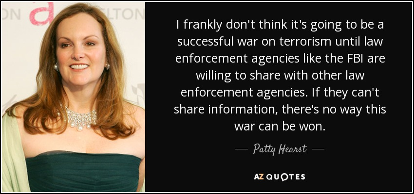 I frankly don't think it's going to be a successful war on terrorism until law enforcement agencies like the FBI are willing to share with other law enforcement agencies. If they can't share information, there's no way this war can be won. - Patty Hearst