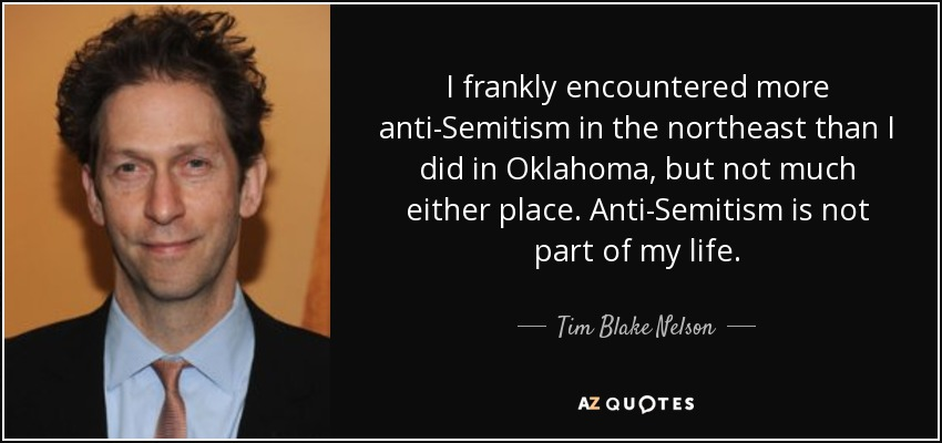 I frankly encountered more anti-Semitism in the northeast than I did in Oklahoma, but not much either place. Anti-Semitism is not part of my life. - Tim Blake Nelson