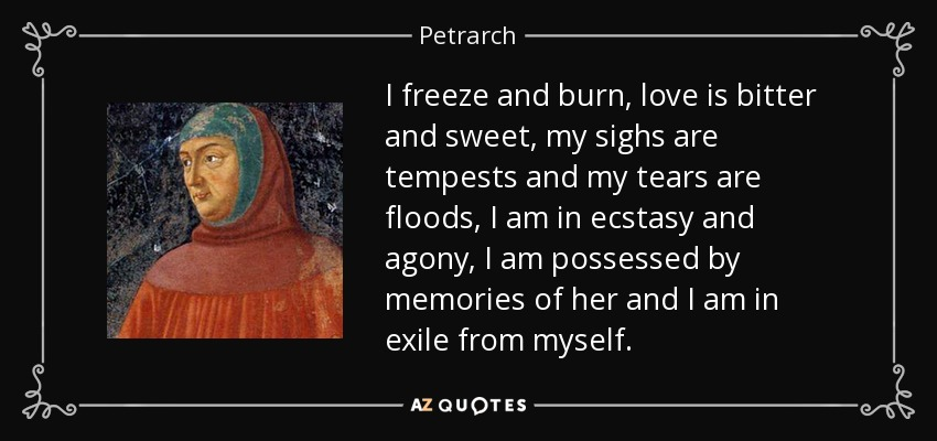 I freeze and burn, love is bitter and sweet, my sighs are tempests and my tears are floods, I am in ecstasy and agony, I am possessed by memories of her and I am in exile from myself. - Petrarch