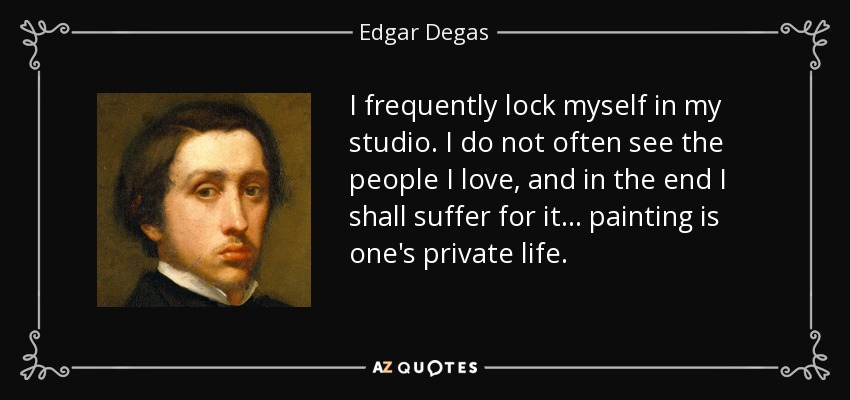 I frequently lock myself in my studio. I do not often see the people I love, and in the end I shall suffer for it... painting is one's private life. - Edgar Degas
