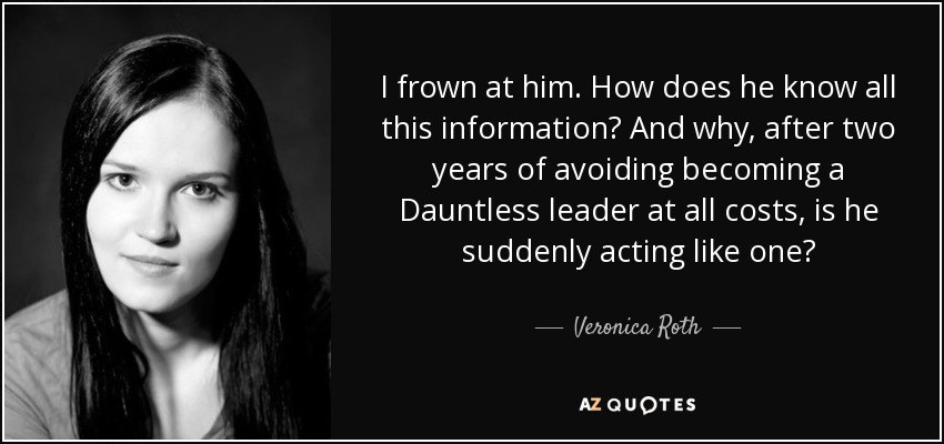 I frown at him. How does he know all this information? And why, after two years of avoiding becoming a Dauntless leader at all costs, is he suddenly acting like one? - Veronica Roth