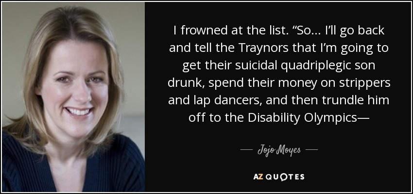 """I frowned at the list. """"So… I'll go back and tell the Traynors that I'm going to get their suicidal quadriplegic son drunk, spend their money on strippers and lap dancers, and then trundle him off to the Disability Olympics— - Jojo Moyes"""