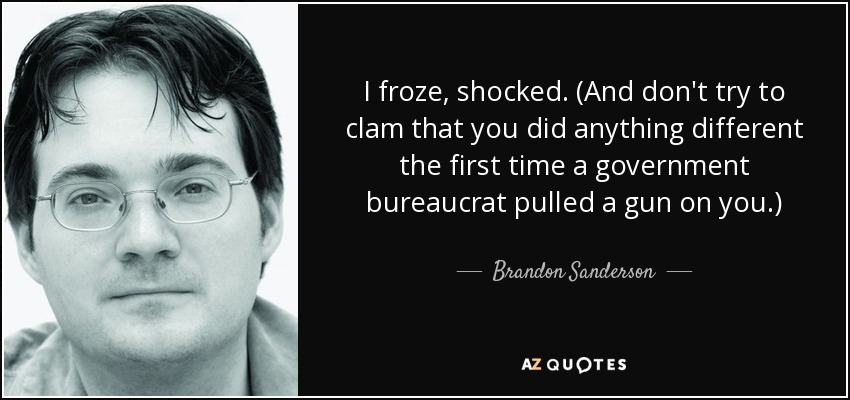 I froze, shocked. (And don't try to clam that you did anything different the first time a government bureaucrat pulled a gun on you.) - Brandon Sanderson
