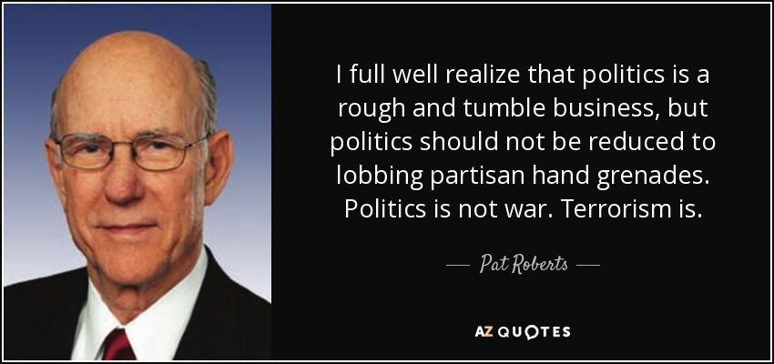 I full well realize that politics is a rough and tumble business, but politics should not be reduced to lobbing partisan hand grenades. Politics is not war. Terrorism is. - Pat Roberts