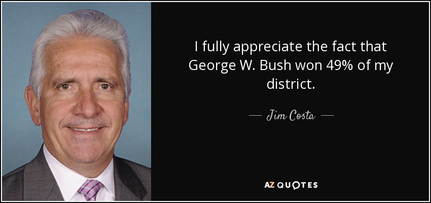 I fully appreciate the fact that George W. Bush won 49% of my district. - Jim Costa