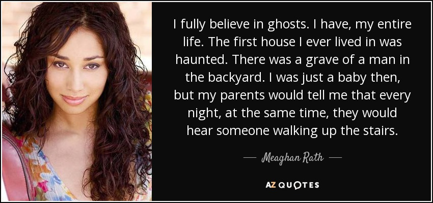 I fully believe in ghosts. I have, my entire life. The first house I ever lived in was haunted. There was a grave of a man in the backyard. I was just a baby then, but my parents would tell me that every night, at the same time, they would hear someone walking up the stairs. - Meaghan Rath