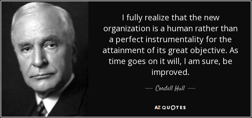 I fully realize that the new organization is a human rather than a perfect instrumentality for the attainment of its great objective. As time goes on it will, I am sure, be improved. - Cordell Hull