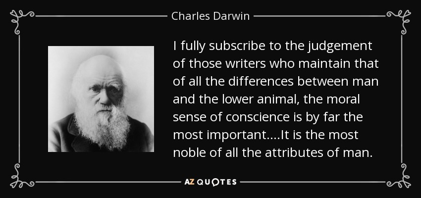 I fully subscribe to the judgement of those writers who maintain that of all the differences between man and the lower animal, the moral sense of conscience is by far the most important....It is the most noble of all the attributes of man. - Charles Darwin
