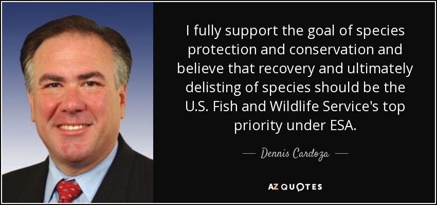 I fully support the goal of species protection and conservation and believe that recovery and ultimately delisting of species should be the U.S. Fish and Wildlife Service's top priority under ESA. - Dennis Cardoza