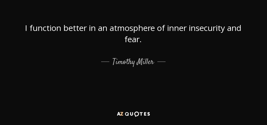 I function better in an atmosphere of inner insecurity and fear. - Timothy Miller