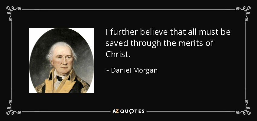 I further believe that all must be saved through the merits of Christ. - Daniel Morgan
