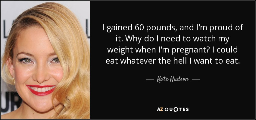 I gained 60 pounds, and I'm proud of it. Why do I need to watch my weight when I'm pregnant? I could eat whatever the hell I want to eat. - Kate Hudson
