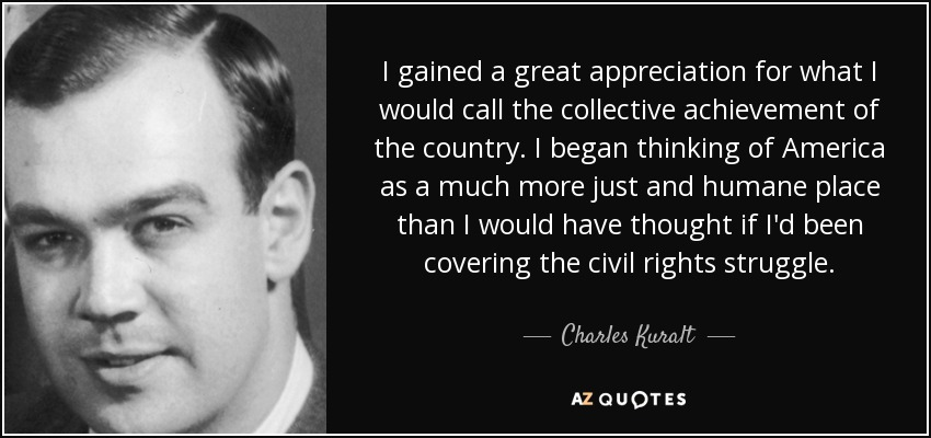 I gained a great appreciation for what I would call the collective achievement of the country. I began thinking of America as a much more just and humane place than I would have thought if I'd been covering the civil rights struggle. - Charles Kuralt