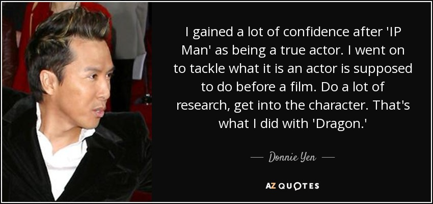 I gained a lot of confidence after 'IP Man' as being a true actor. I went on to tackle what it is an actor is supposed to do before a film. Do a lot of research, get into the character. That's what I did with 'Dragon.' - Donnie Yen