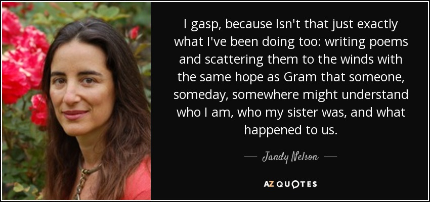 I gasp, because Isn't that just exactly what I've been doing too: writing poems and scattering them to the winds with the same hope as Gram that someone, someday, somewhere might understand who I am, who my sister was, and what happened to us. - Jandy Nelson