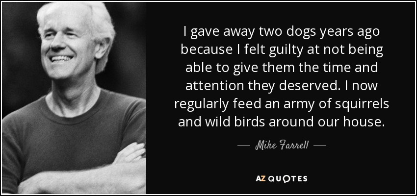 I gave away two dogs years ago because I felt guilty at not being able to give them the time and attention they deserved. I now regularly feed an army of squirrels and wild birds around our house. - Mike Farrell