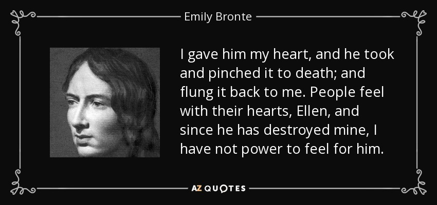 I gave him my heart, and he took and pinched it to death; and flung it back to me. People feel with their hearts, Ellen, and since he has destroyed mine, I have not power to feel for him. - Emily Bronte