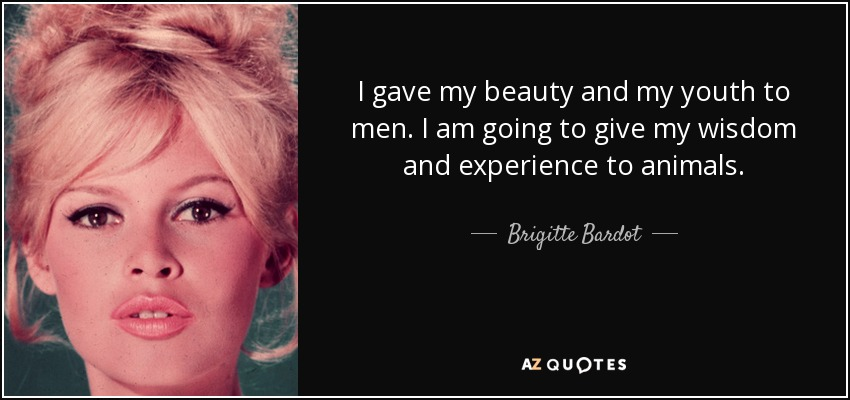 I gave my beauty and my youth to men. I am going to give my wisdom and experience to animals. - Brigitte Bardot