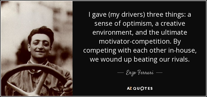I gave (my drivers) three things: a sense of optimism, a creative environment, and the ultimate motivator-competition. By competing with each other in-house, we wound up beating our rivals. - Enzo Ferrari