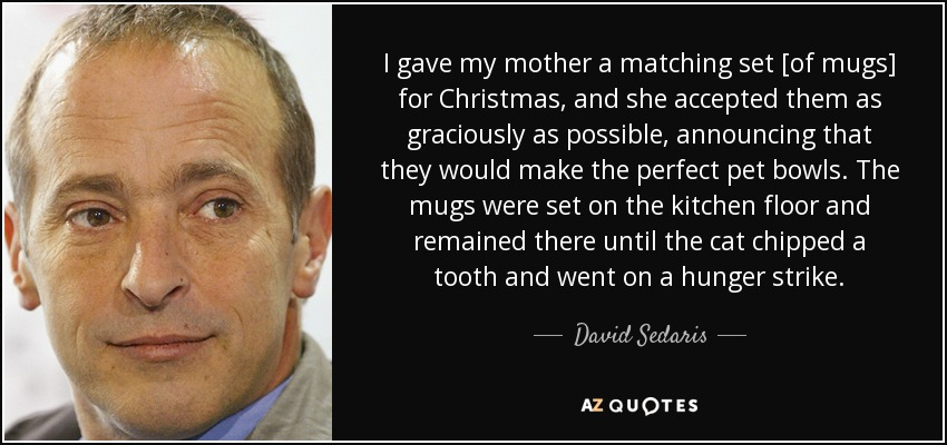 I gave my mother a matching set [of mugs] for Christmas, and she accepted them as graciously as possible, announcing that they would make the perfect pet bowls. The mugs were set on the kitchen floor and remained there until the cat chipped a tooth and went on a hunger strike. - David Sedaris