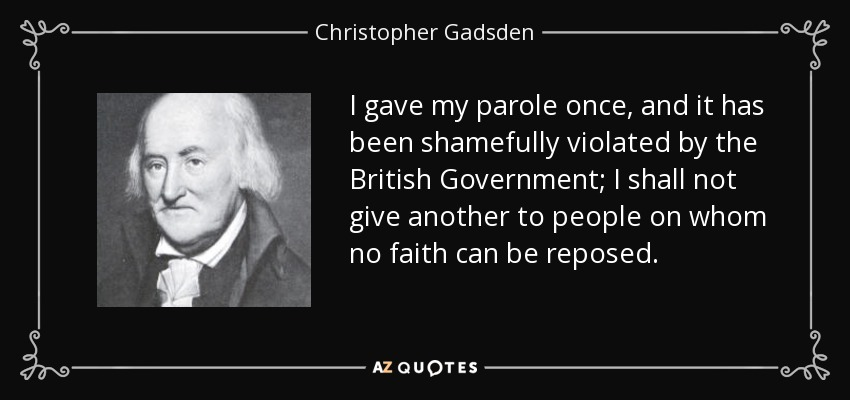 I gave my parole once, and it has been shamefully violated by the British Government; I shall not give another to people on whom no faith can be reposed. - Christopher Gadsden