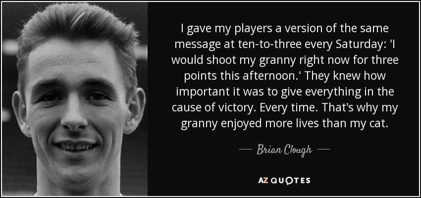 I gave my players a version of the same message at ten-to-three every Saturday: 'I would shoot my granny right now for three points this afternoon.' They knew how important it was to give everything in the cause of victory. Every time. That's why my granny enjoyed more lives than my cat. - Brian Clough