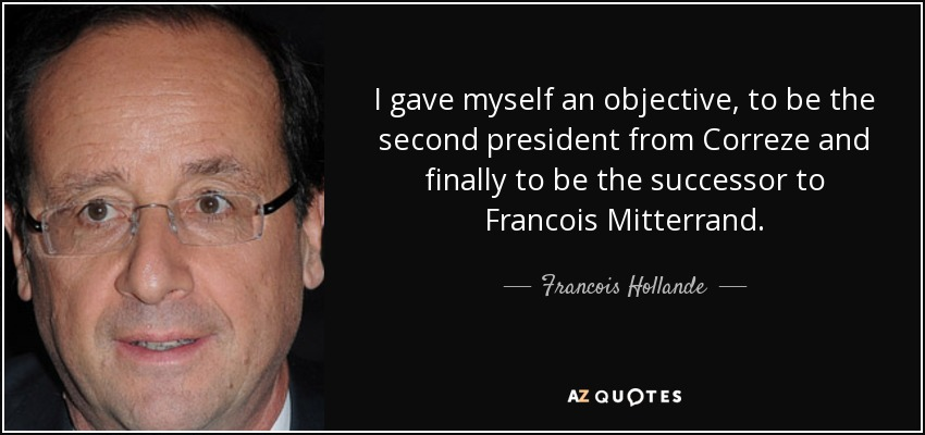 I gave myself an objective, to be the second president from Correze and finally to be the successor to Francois Mitterrand. - Francois Hollande